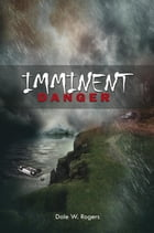Imminent Danger by Dale W. Rogers