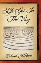 Life Got In The Way by Deborah J. Davis