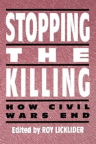 Stopping the Killing: How Civil Wars End by Roy Licklider