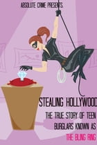 Stealing Hollywood: The True Story of the Teen Burglars Known As the Bling Ring by Tim Huddleston
