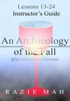 Lessons 13-24 for Instructor's Guide to An Archaeology of the Fall and Related Scriptures by Razie Mah