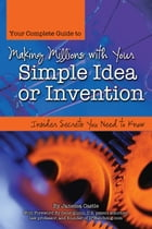 Your Complete Guide to Making Millions with Your Simple Idea or Invention: Insider Secrets You Need to Know by Janessa Castle