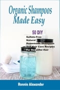 Organic Shampoos Made Easy: 50 DIY Sulfate-Free Natural Homemade Shampoos And Hair Care Recipes For Beautiful Hair