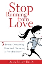 Stop Running from Love: Three Steps to Overcoming Emotional Distancing and Fear of Intimacy by Dusty Miller, EdD