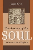 The Science of the Soul in Colonial New England by Sarah Rivett