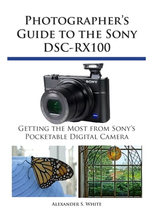 Photographer's Guide to the Sony DSC-RX100 Getting the Most from Sony's Pocketable Digital Camera