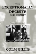 The Exceptionally Decisive Carl Schmitt: Naming the Sovereign Hand by Colm Gillis