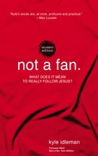 Not a Fan Student Edition: What does it really mean to follow Jesus? by Kyle Idleman