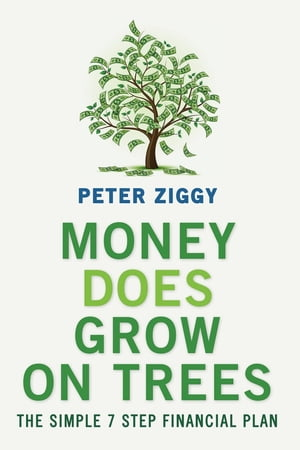 Money Does Grow on Trees: The Simple 7 Step Financial Plan by Peter Ziggy