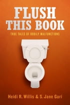 Flush This Book: True Tales of Bodily Malfunctions by Heidi R. Willis