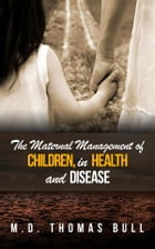 The Maternal Management of Children, in Health and Disease by M.d. Thomas Bull