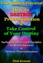 Your Hidden Potential: How to Destroy Procrastination & Take Control of Your Destiny: Including 9 Proven Principles to Destroy Procrastination by Nick Kenens