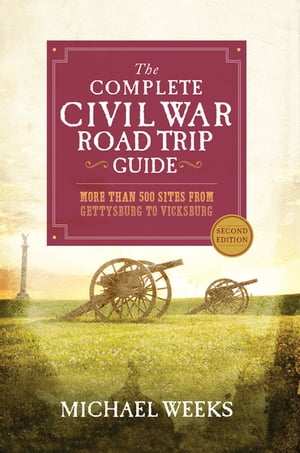 The Complete Civil War Road Trip Guide: More than 500 Sites from Gettysburg to Vicksburg (Second Edition) by Michael Weeks