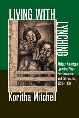 Book Living with Lynching: African American Lynching Plays, Performance, and Citizenship, 1890-1930 by Koritha Mitchell