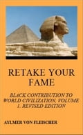 Retake Your Fame: Black Contribution to World Civilization, Volume 1. Revised Edition 1d87d6d4-8490-4010-aa16-0a01954ba5e9