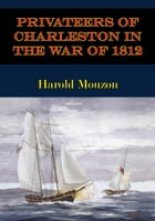 Privateers Of Charleston In The War Of 1812 by Harold Mouzon