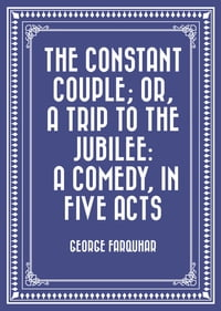 The Constant Couple; Or, A Trip to the Jubilee: A Comedy, in Five Acts