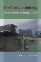 The Politics of Suffering: Syria's Palestinian Refugee Camps by Nell Gabiam