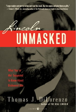 Lincoln Unmasked What You're Not Supposed to Know About Dishonest Abe
