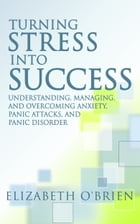Turning Stress Into Success: Understanding, Managing, and Overcoming Anxiety, Panic Attacks, and Panic Disorder by Elizabeth O'Brien