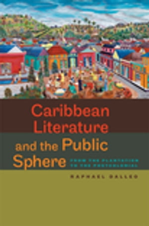 Caribbean Literature and the Public Sphere: From the Plantation to the Postcolonial by Raphael Dalleo