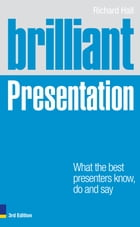 Brilliant Presentation 3e: What the best presenters know, do and say by Richard Hall