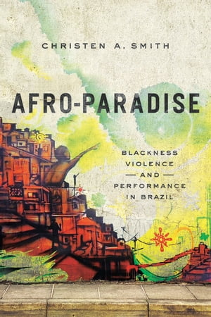 Afro-Paradise Blackness,  Violence,  and Performance in Brazil