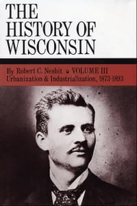 Urbanization & Industrialization 1873-1893: History of Wisconsin, Volume III