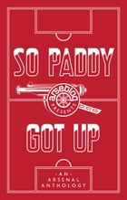 So Paddy Got Up: an Arsenal anthology by Andrew Mangan