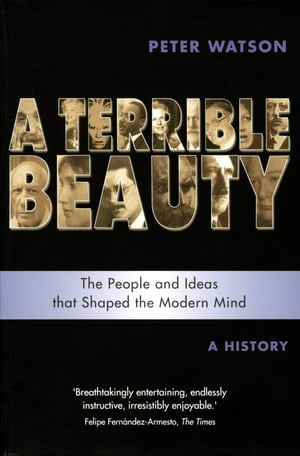 Terrible Beauty: A Cultural History of the Twentieth Century The People and Ideas that Shaped the Modern Mind: A History