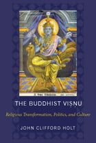 The Buddhist Visnu: Religious Transformation, Politics, and Culture by John C. Holt