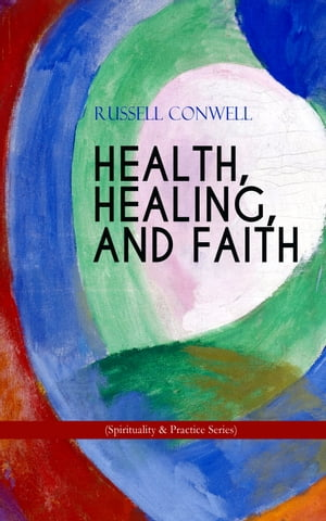 HEALTH, HEALING, AND FAITH (Spirituality & Practice Series): New Thought Book on Effective Prayer, Spiritual Growth and Healing by Russell Conwell