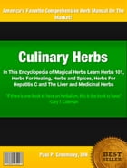 Culinary Herbs: In This Encyclopedia of Magical Herbs Learn Herbs 101, Herbs For Healing, Herbs and Spices, Herbs Fo by Paul Greenway