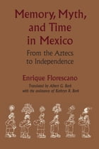 Memory, Myth, and Time in Mexico: From the Aztecs to Independence by Albert G.  Bork