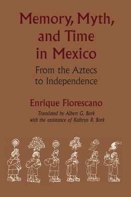 Book Memory, Myth, and Time in Mexico: From the Aztecs to Independence by Albert G.  Bork