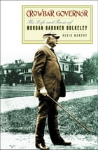 Crowbar Governor: The Life and Times of Morgan Gardner Bulkeley by Kevin Murphy