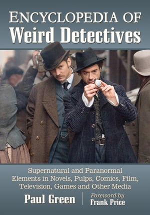 Encyclopedia of Weird Detectives: Supernatural and Paranormal Elements in Novels, Pulps, Comics, Film, Television, Games and Other Media by Paul Green