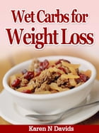 Wet Carbs for Weight Loss: Manage Your Nutritional Needs with Carbohydrates by Karen N. Davis