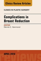 Complications in Breast Reduction, An Issue of Clinics in Plastic Surgery, E-Book by Dennis C. Hammond, MD
