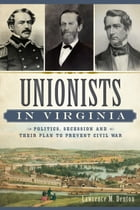 Unionists in Virginia: Politics, Secession and Their Plan to Prevent Civil War by Larry Denton