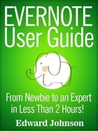 Evernote User Guide: From Newbie to an Expert in Less Than 2 Hours! by Edward Johnson