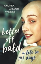 Better Off Bald: A Life in 147 Days by Andrea Wilson Woods