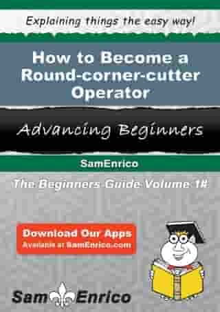 How to Become a Round-corner-cutter Operator: How to Become a Round-corner-cutter Operator by Tiesha Verdin