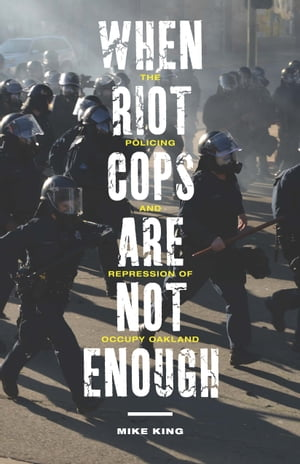 When Riot Cops Are Not Enough The Policing and Repression of Occupy Oakland
