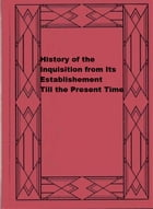 History of the Inquisition from Its Establishement Till the Present Time by William Sime