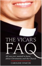 Vicar's FAQ, The: All you ever wanted to know about Christianity and the Church by Caroline Symcox
