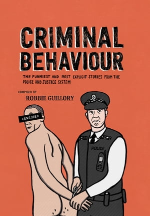Criminal Behaviour The Funniest and Most Explicit Stories from the Police and Justice System