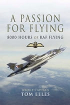 A Passion for Flying: 8,000 hours of RAF Flying by Tom Eeles
