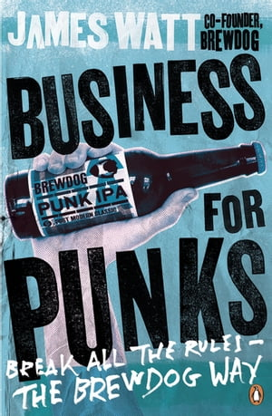 Business for Punks Break All the Rules ? the BrewDog Way