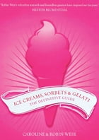 Ice Creams, Sorbets and Gelati: The Definitive Guide by Weir